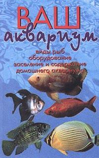 Ваш аквариум. Виды рыб, оборудование, заселение и содержание домашнего аквариума