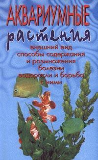 Аквариумные растения. Внешний вид. Способы содержания и размножения. Болезни. Водоросли и борьба с ними